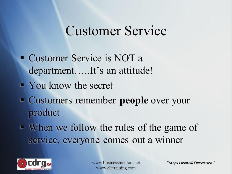 """Steps Toward Tomorrow!"" www.businessmentors.net www.elctraining.com Customer Service  Customer Service is NOT a department…..It's an attitude!  You"