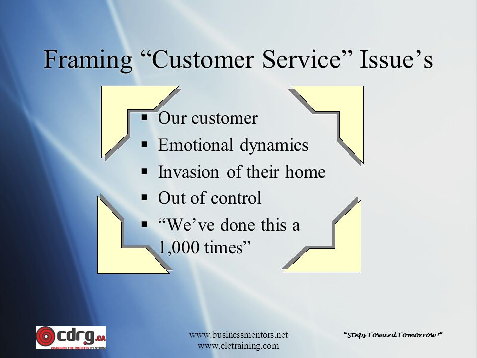 Steps Toward Tomorrow! www.businessmentors.net www.elctraining.com Framing Customer Service Issue's  Our customer  Emotional dynamics  Invasion of their home  Out of control  We've done this a 1,000 times