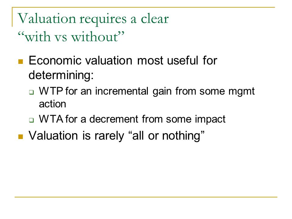 Valuation requires a clear with vs without Economic valuation most useful for determining:  WTP for an incremental gain from some mgmt action  WTA for a decrement from some impact Valuation is rarely all or nothing