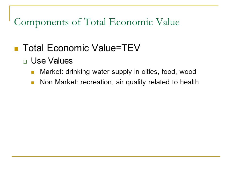 Components of Total Economic Value Total Economic Value=TEV  Use Values Market: drinking water supply in cities, food, wood Non Market: recreation, air quality related to health  Non Use or Passive Use Values Sometimes option value for future use Existence Value  To know it exists for oneself or others of current generation Bequest Values to future generations