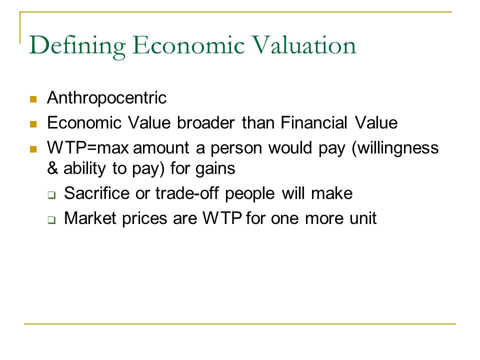 Defining Economic Valuation Anthropocentric WTP=max amount a person would pay (willingness & ability to pay) for gains  Sacrifice or trade-off people will make  Market prices are WTP for one more unit WTA=min amount a person would accept to forego a particular ecosystem service in a particular place- hard to measure Need monetary units to compare to costs