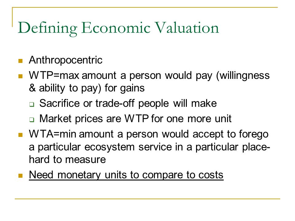 Defining Economic Valuation Anthropocentric WTP=max amount a person would pay (willingness & ability to pay) for gains  Sacrifice or trade-off people will make  Market prices are WTP for one more unit WTA=min amount a person would accept to forego a particular ecosystem service in a particular place- hard to measure Need monetary units to compare to costs