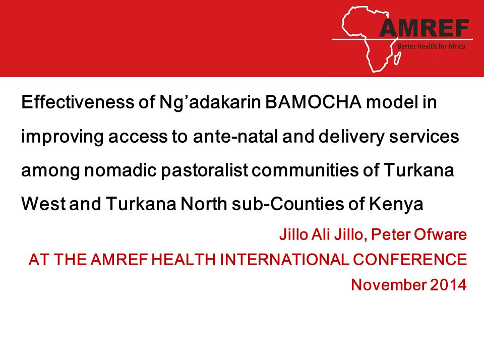 KIBERA INTEGRATED HEALTH SERVICE DELIVERY MODEL Effectiveness of Ng'adakarin BAMOCHA model in improving access to ante-natal and delivery services among nomadic pastoralist communities of Turkana West and Turkana North sub-Counties of Kenya Jillo Ali Jillo, Peter Ofware AT THE AMREF HEALTH INTERNATIONAL CONFERENCE November 2014