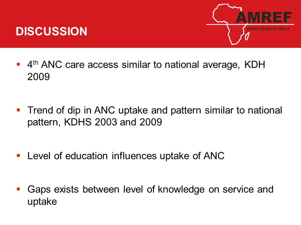 DISCUSSION  4 th ANC care access similar to national average, KDH 2009  Trend of dip in ANC uptake and pattern similar to national pattern, KDHS 2003 and 2009  Level of education influences uptake of ANC  Gaps exists between level of knowledge on service and uptake