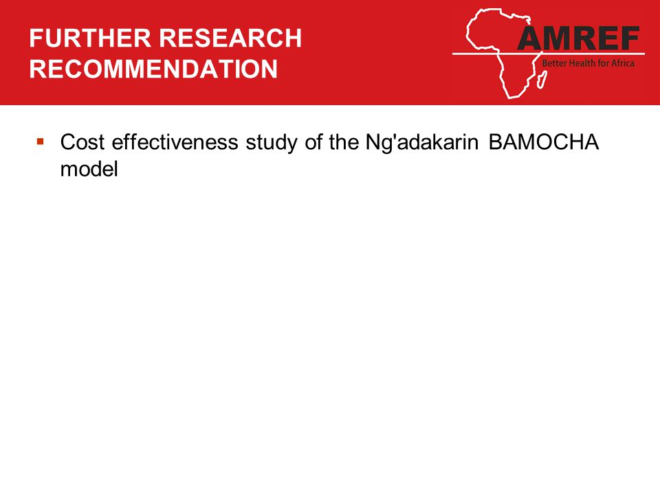 FURTHER RESEARCH RECOMMENDATION  Cost effectiveness study of the Ng adakarin BAMOCHA model