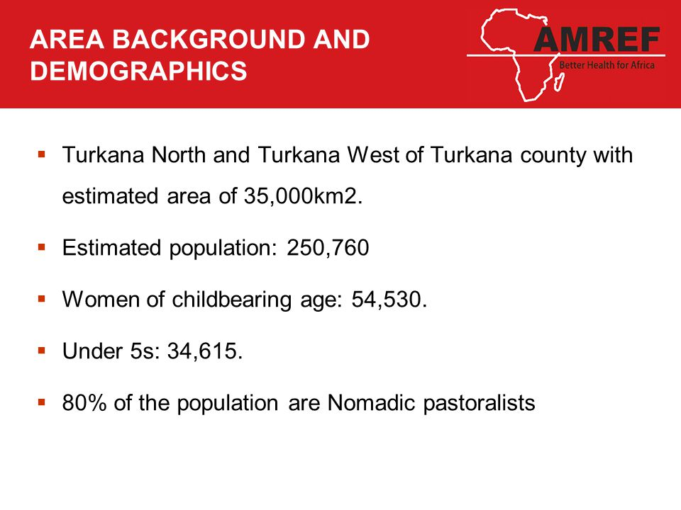 AREA BACKGROUND AND DEMOGRAPHICS  Turkana North and Turkana West of Turkana county with estimated area of 35,000km2.