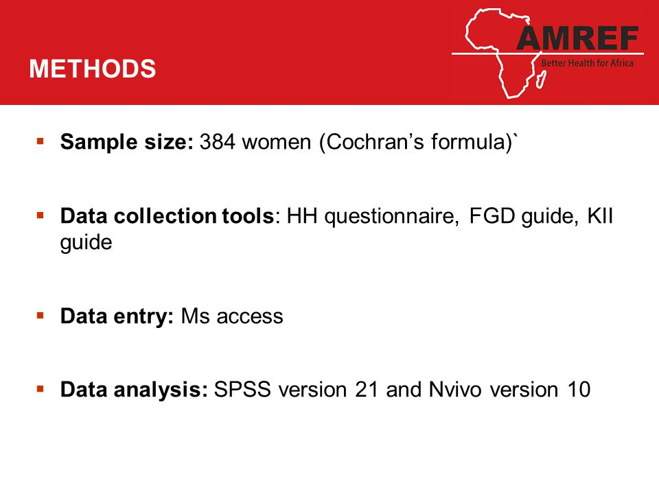 METHODS  Sample size: 384 women (Cochran's formula)`  Data collection tools: HH questionnaire, FGD guide, KII guide  Data entry: Ms access  Data analysis: SPSS version 21 and Nvivo version 10