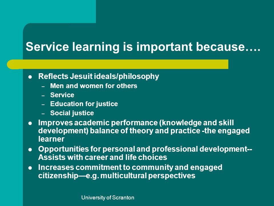 University of Scranton Service learning is important because…. Reflects Jesuit ideals/philosophy – Men and women for others – Service – Education for