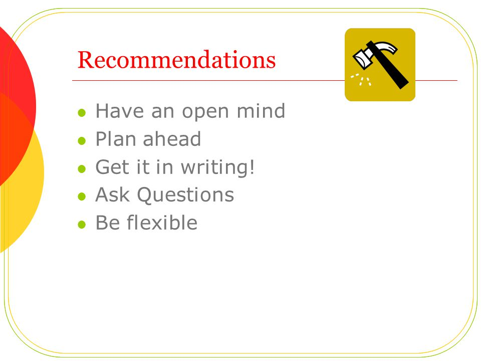 Recommendations Have an open mind Plan ahead Get it in writing! Ask Questions Be flexible