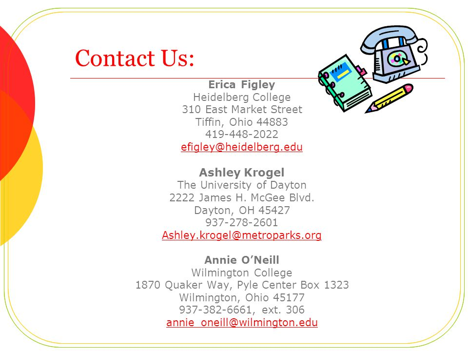 Contact Us: Erica Figley Heidelberg College 310 East Market Street Tiffin, Ohio 44883 419-448-2022 efigley@heidelberg.edu Ashley Krogel The University of Dayton 2222 James H.