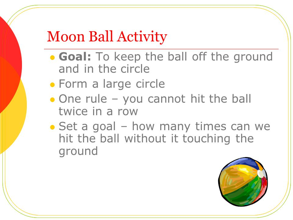 Moon Ball Activity Goal: To keep the ball off the ground and in the circle Form a large circle One rule – you cannot hit the ball twice in a row Set a goal – how many times can we hit the ball without it touching the ground