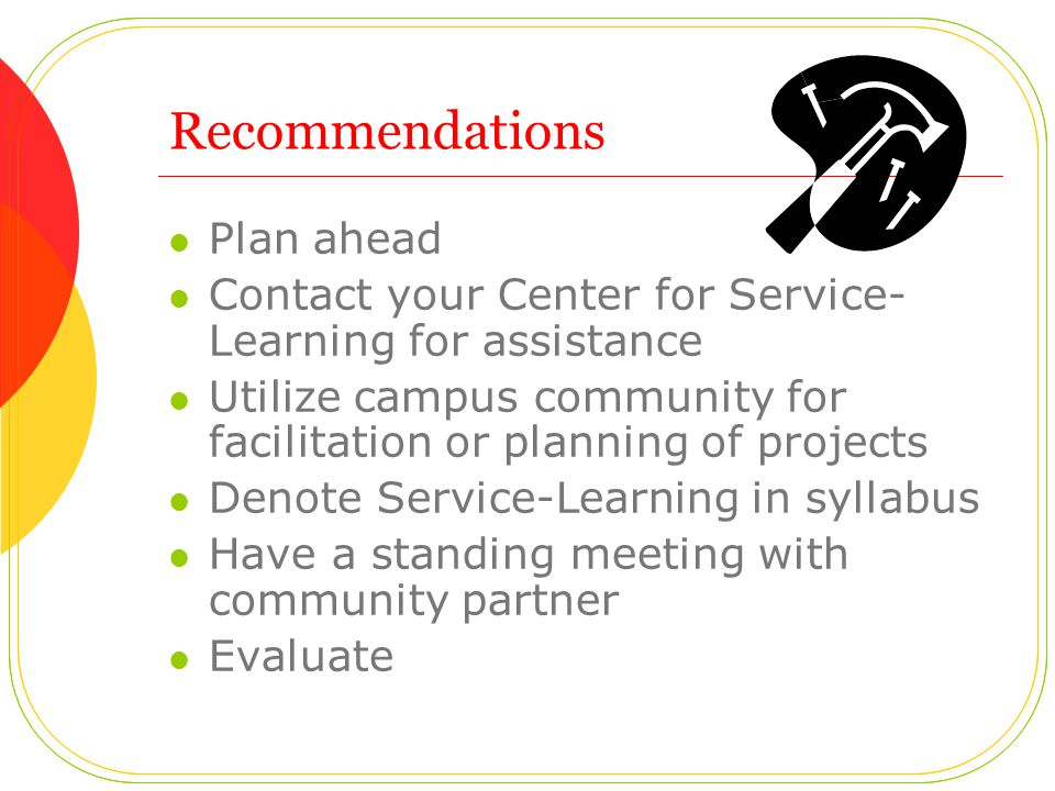 Recommendations Plan ahead Contact your Center for Service- Learning for assistance Utilize campus community for facilitation or planning of projects Denote Service-Learning in syllabus Have a standing meeting with community partner Evaluate