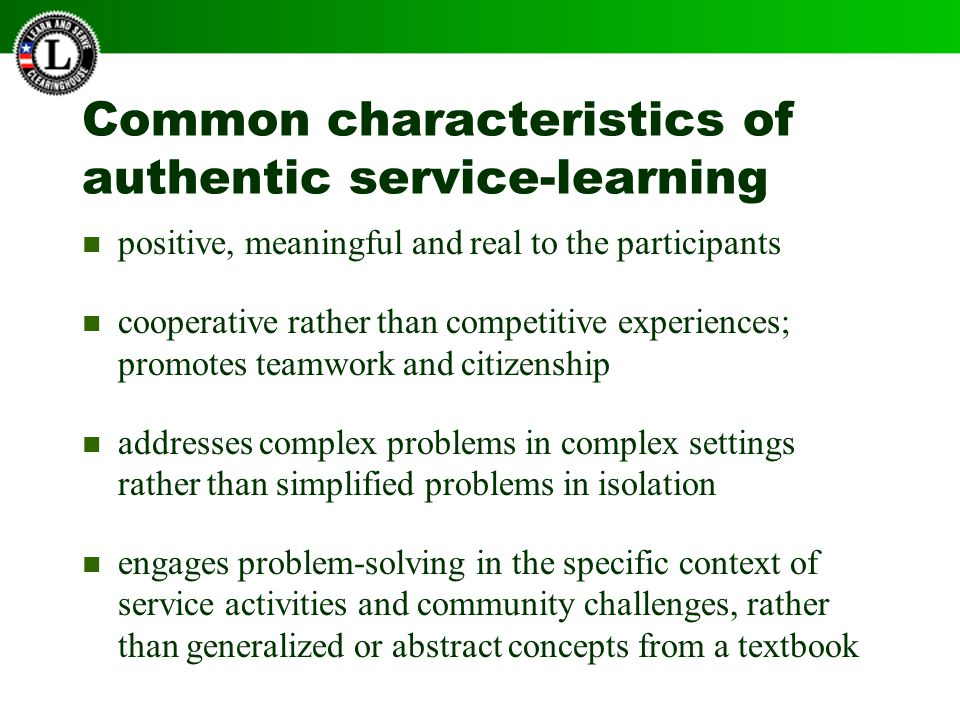 Common characteristics of authentic service-learning positive, meaningful and real to the participants cooperative rather than competitive experiences; promotes teamwork and citizenship addresses complex problems in complex settings rather than simplified problems in isolation engages problem-solving in the specific context of service activities and community challenges, rather than generalized or abstract concepts from a textbook