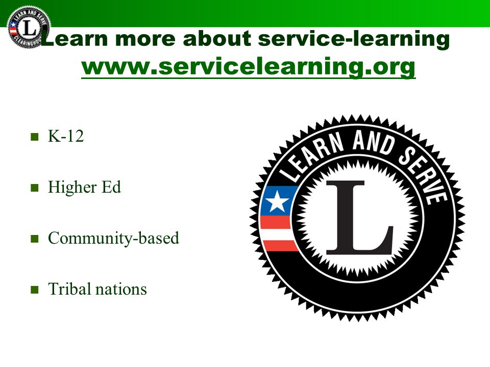 Learn more about service-learning www.servicelearning.org www.servicelearning.org K-12 Higher Ed Community-based Tribal nations