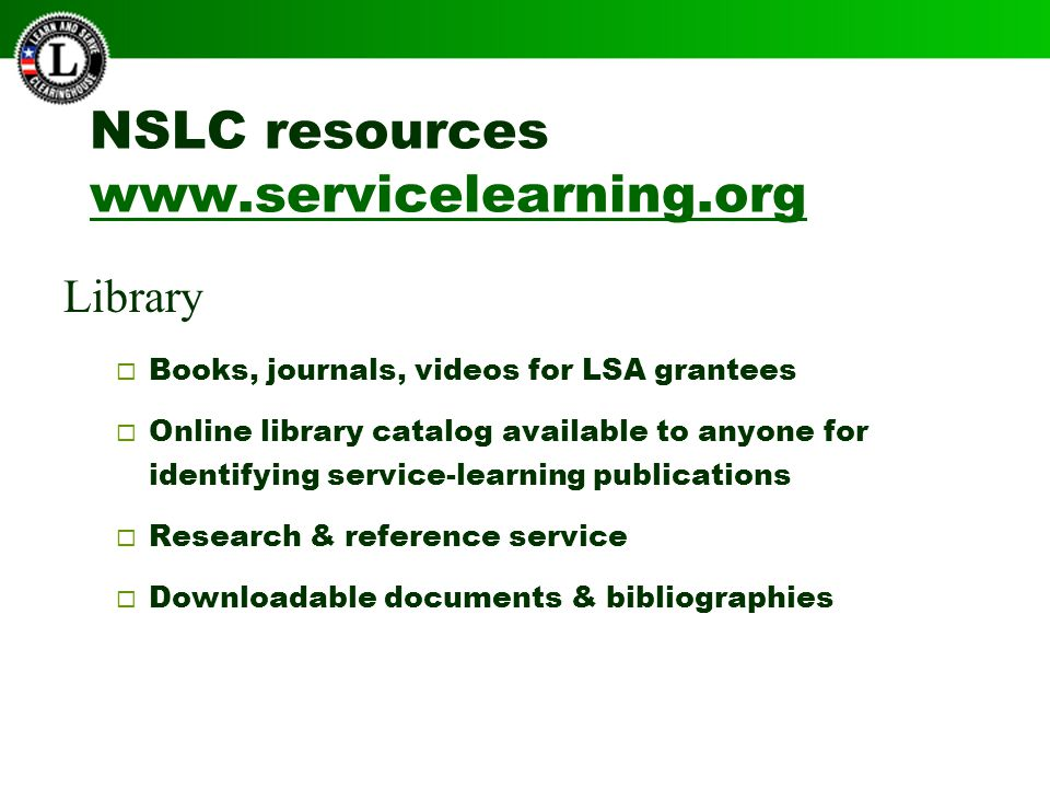 NSLC resources www.servicelearning.org www.servicelearning.org Library  Books, journals, videos for LSA grantees  Online library catalog available to anyone for identifying service-learning publications  Research & reference service  Downloadable documents & bibliographies