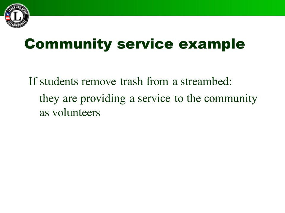 Community service example If students remove trash from a streambed: they are providing a service to the community as volunteers