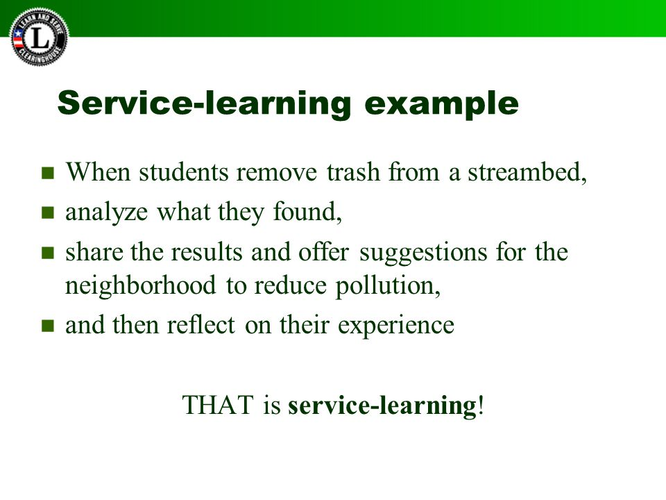 Service-learning example When students remove trash from a streambed, analyze what they found, share the results and offer suggestions for the neighborhood to reduce pollution, and then reflect on their experience THAT is service-learning!