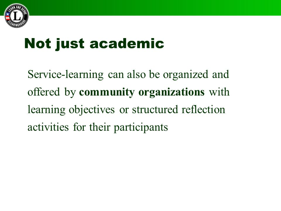 Not just academic Service-learning can also be organized and offered by community organizations with learning objectives or structured reflection activities for their participants