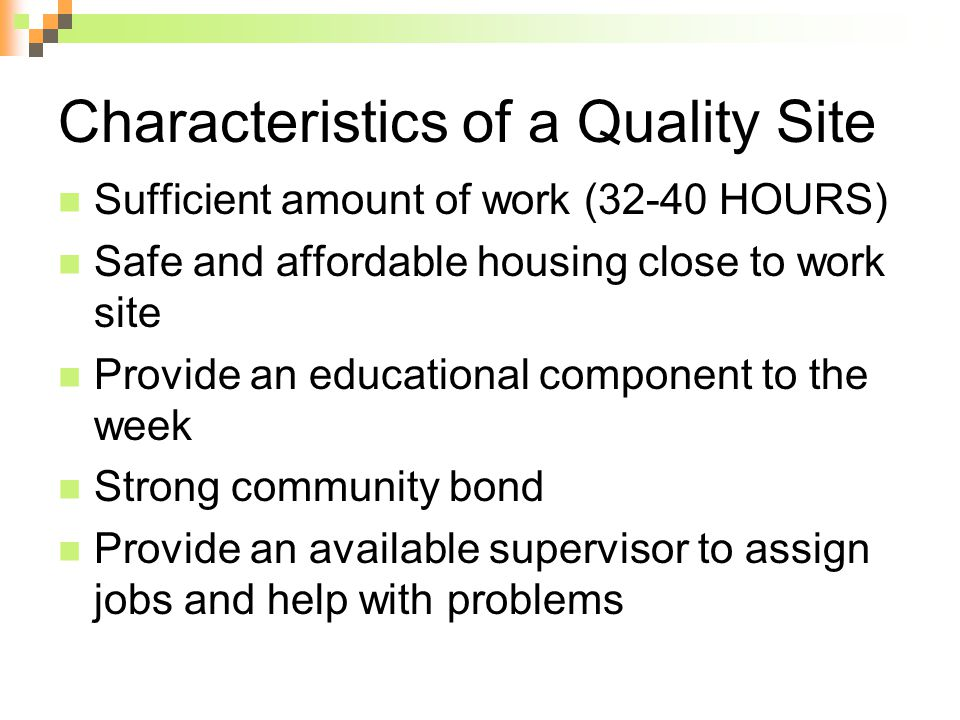 Characteristics of a Quality Site Sufficient amount of work (32-40 HOURS) Safe and affordable housing close to work site Provide an educational component to the week Strong community bond Provide an available supervisor to assign jobs and help with problems