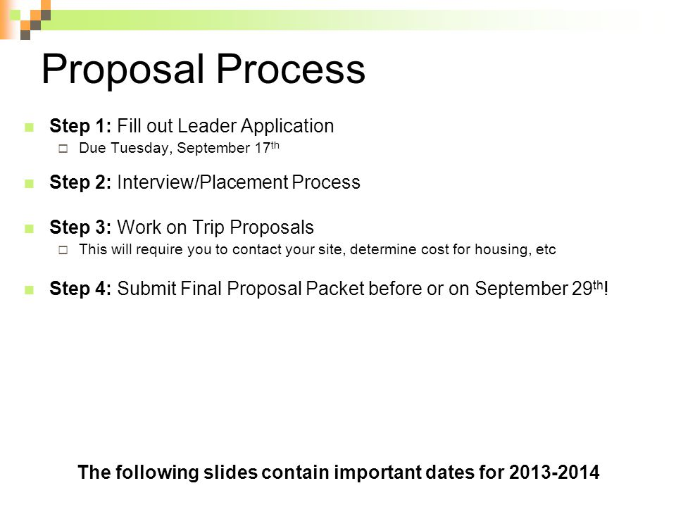 Proposal Process Step 1: Fill out Leader Application  Due Tuesday, September 17 th Step 2: Interview/Placement Process Step 3: Work on Trip Proposals  This will require you to contact your site, determine cost for housing, etc Step 4: Submit Final Proposal Packet before or on September 29 th .