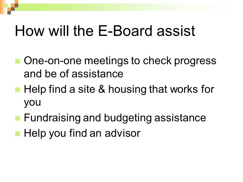 How will the E-Board assist One-on-one meetings to check progress and be of assistance Help find a site & housing that works for you Fundraising and budgeting assistance Help you find an advisor