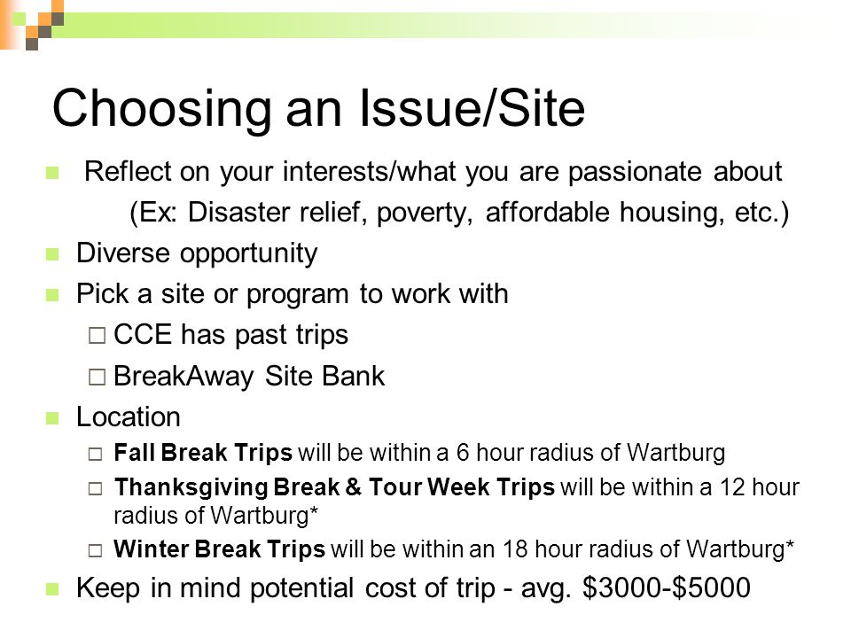 Choosing an Issue/Site Reflect on your interests/what you are passionate about (Ex: Disaster relief, poverty, affordable housing, etc.) Diverse opportunity Pick a site or program to work with  CCE has past trips  BreakAway Site Bank Location  Fall Break Trips will be within a 6 hour radius of Wartburg  Thanksgiving Break & Tour Week Trips will be within a 12 hour radius of Wartburg*  Winter Break Trips will be within an 18 hour radius of Wartburg* Keep in mind potential cost of trip - avg.