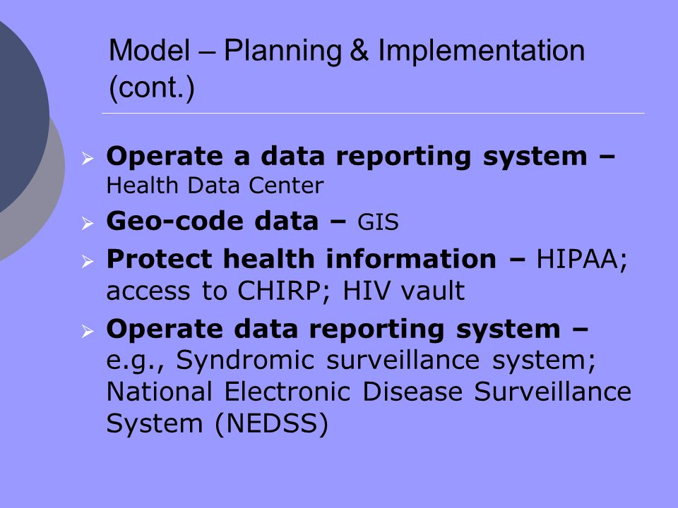 Model – Planning & Implementation (cont.)  Operate a data reporting system – Health Data Center  Geo-code data – GIS  Protect health information – HIPAA; access to CHIRP; HIV vault  Operate data reporting system – e.g., Syndromic surveillance system; National Electronic Disease Surveillance System (NEDSS)