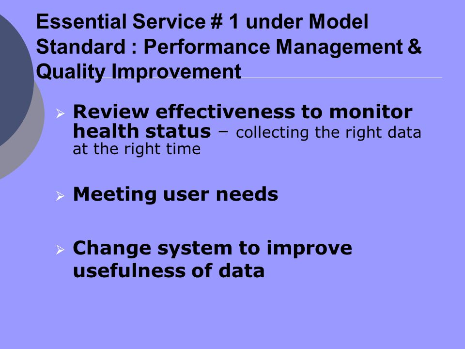 Essential Service # 1 under Model Standard : Performance Management & Quality Improvement  Review effectiveness to monitor health status – collecting the right data at the right time  Meeting user needs  Change system to improve usefulness of data