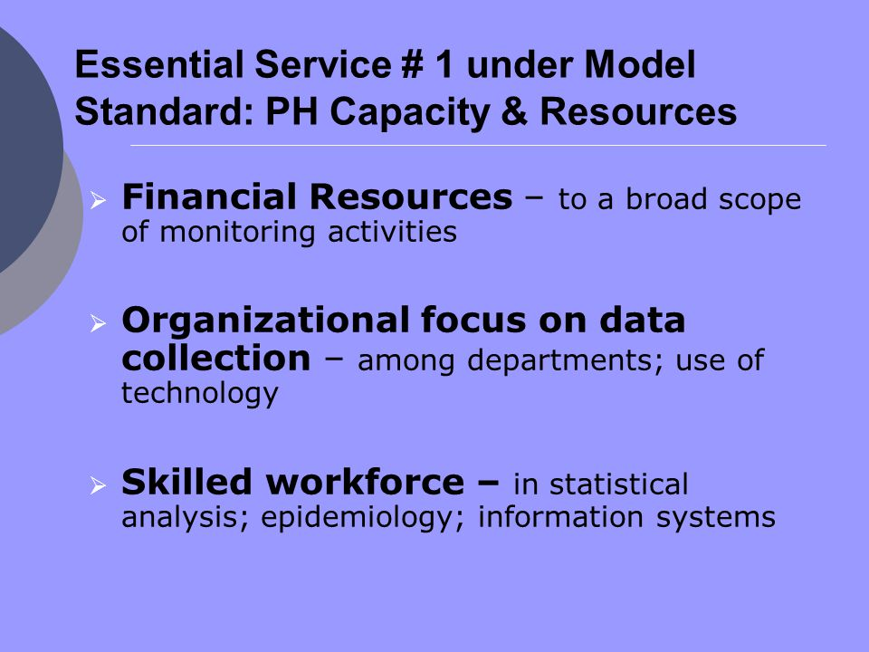 Essential Service # 1 under Model Standard: PH Capacity & Resources  Financial Resources – to a broad scope of monitoring activities  Organizational focus on data collection – among departments; use of technology  Skilled workforce – in statistical analysis; epidemiology; information systems