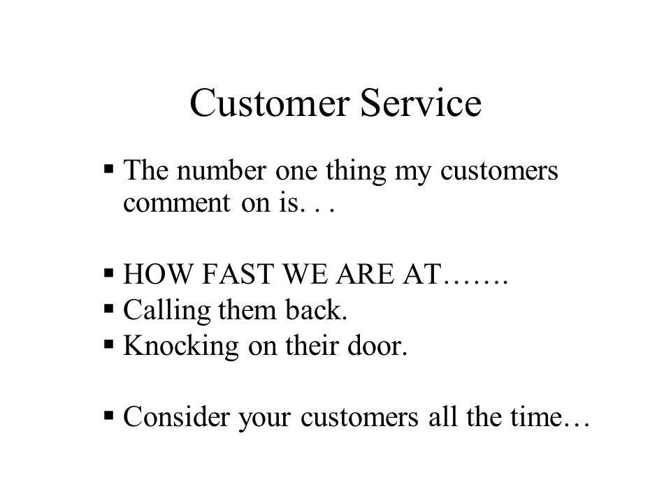 Customer Service  The number one thing my customers comment on is...  HOW FAST WE ARE AT…….  Calling them back.  Knocking on their door.  Conside