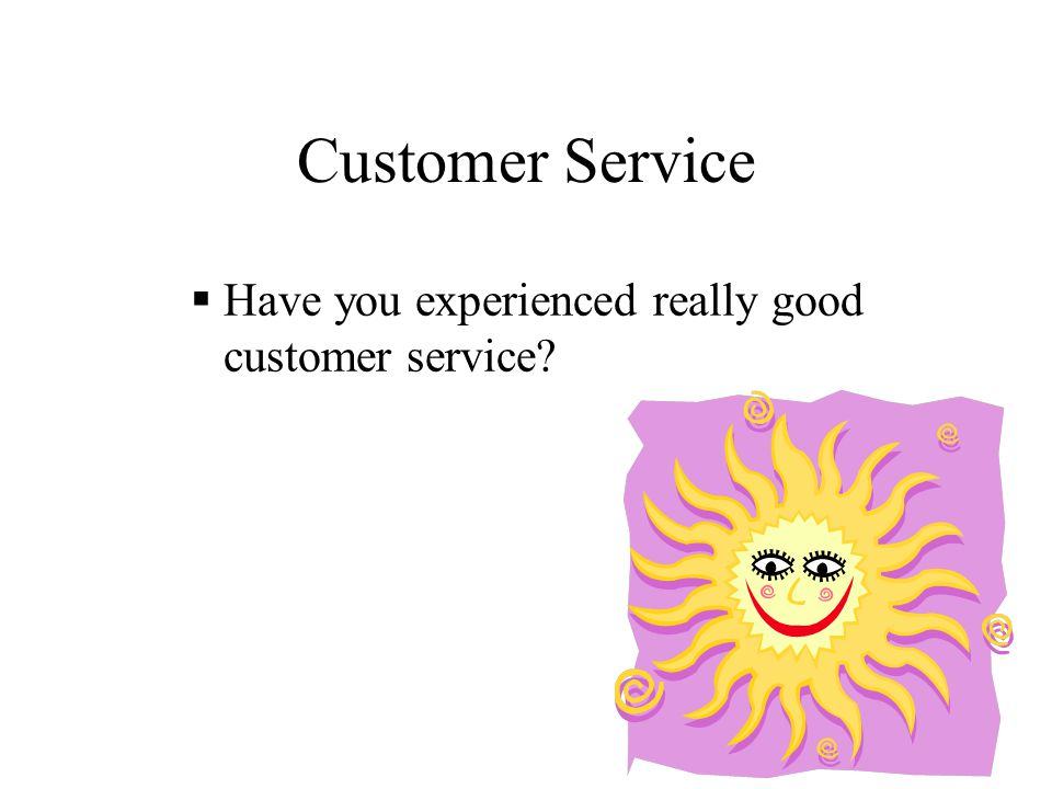 Customer Service  Have you experienced really good customer service