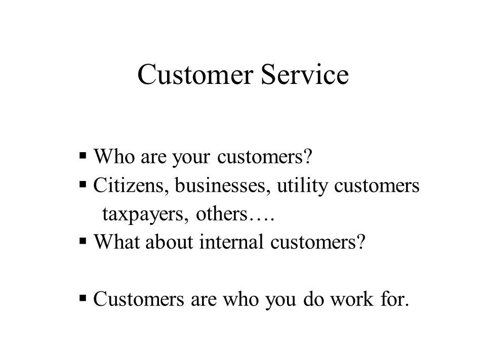 Customer Service  Who are your customers?  Citizens, businesses, utility customers taxpayers, others….  What about internal customers?  Customers