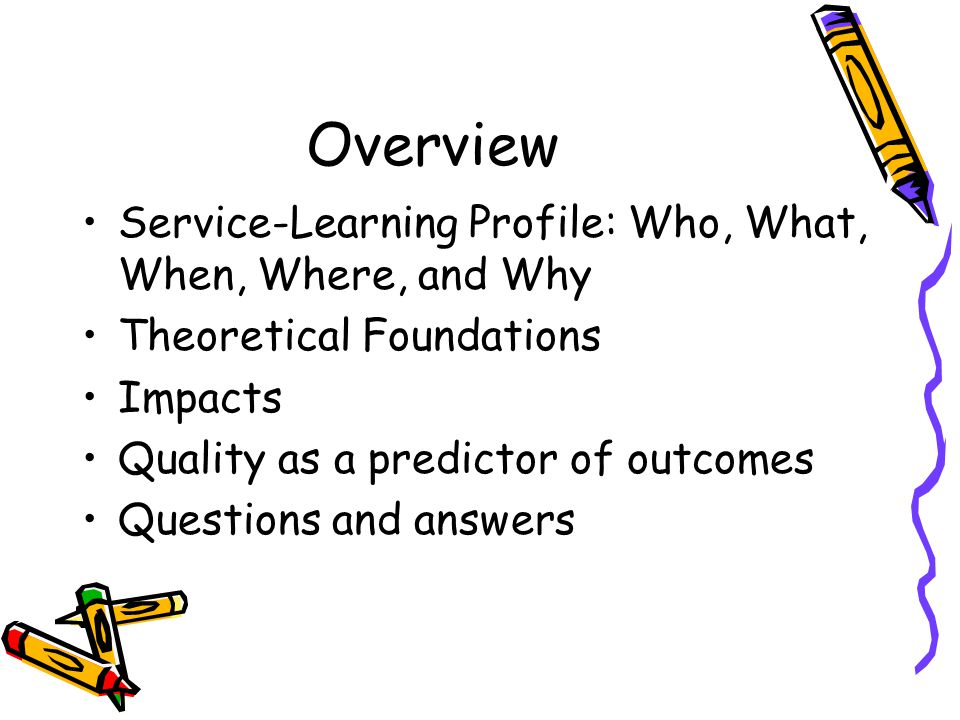 Overview Service-Learning Profile: Who, What, When, Where, and Why Theoretical Foundations Impacts Quality as a predictor of outcomes Questions and answers