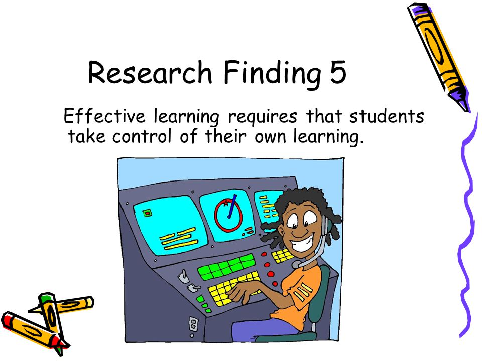 Research Finding 5 Effective learning requires that students take control of their own learning.