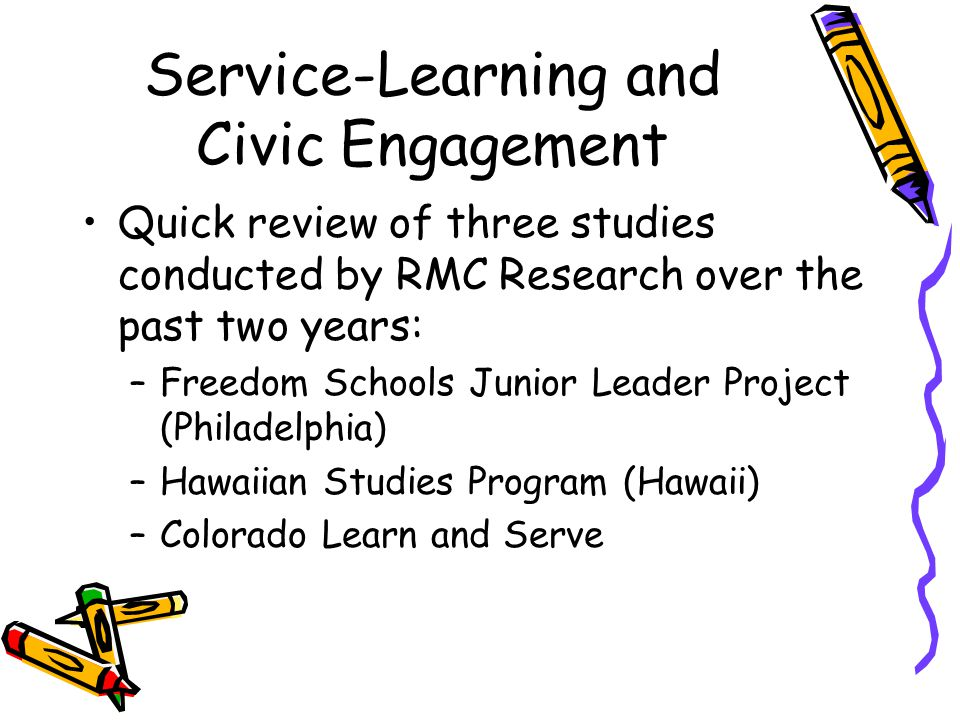 Service-Learning and Civic Engagement Quick review of three studies conducted by RMC Research over the past two years: –Freedom Schools Junior Leader Project (Philadelphia) –Hawaiian Studies Program (Hawaii) –Colorado Learn and Serve
