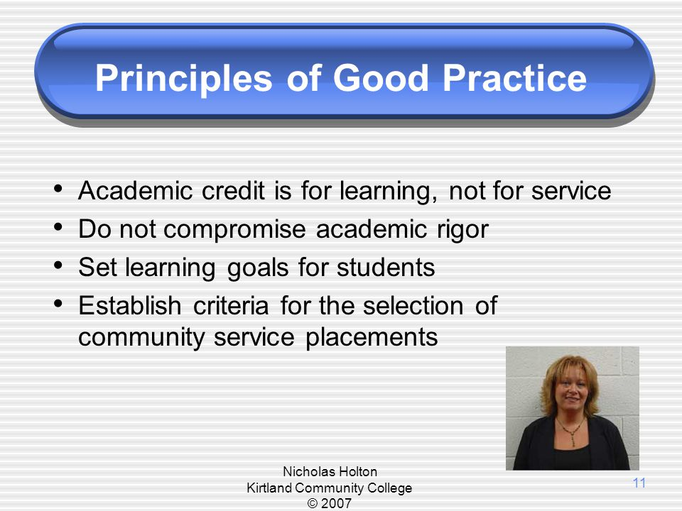 Nicholas Holton Kirtland Community College © 2007 11 Principles of Good Practice Academic credit is for learning, not for service Do not compromise ac
