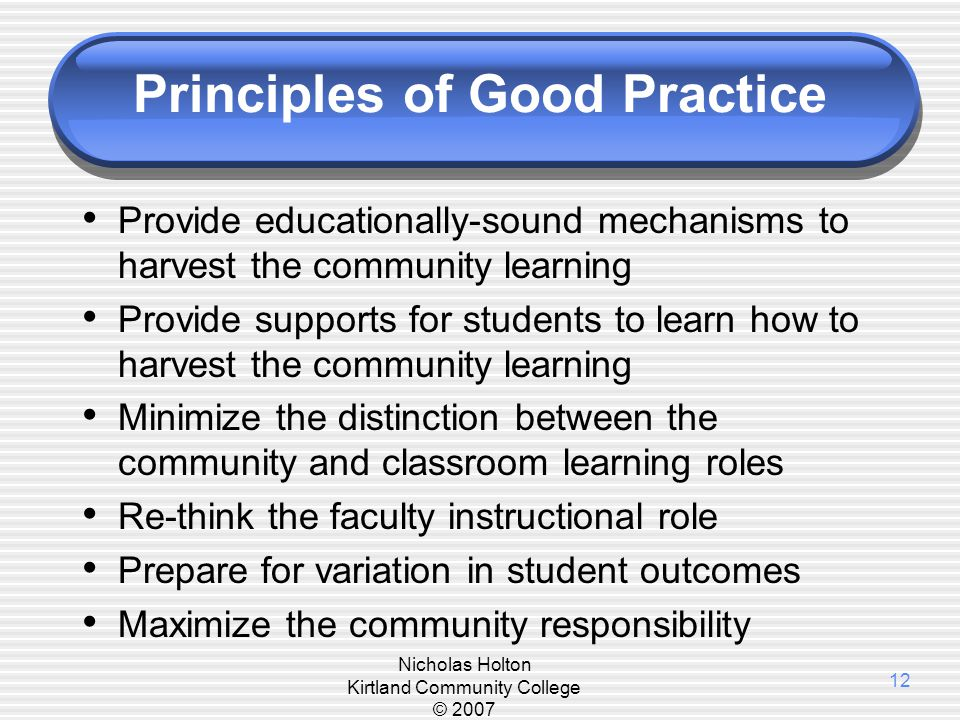 Nicholas Holton Kirtland Community College © 2007 12 Principles of Good Practice Provide educationally-sound mechanisms to harvest the community learn