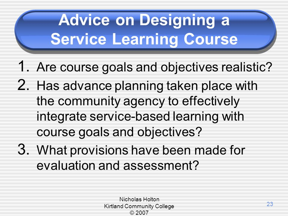 Nicholas Holton Kirtland Community College © 2007 23 Advice on Designing a Service Learning Course 1. Are course goals and objectives realistic? 2. Ha