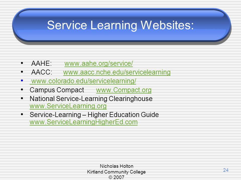 Nicholas Holton Kirtland Community College © 2007 24 Service Learning Websites: AAHE: www.aahe.org/service/www.aahe.org/service/ AACC: www.aacc.nche.e