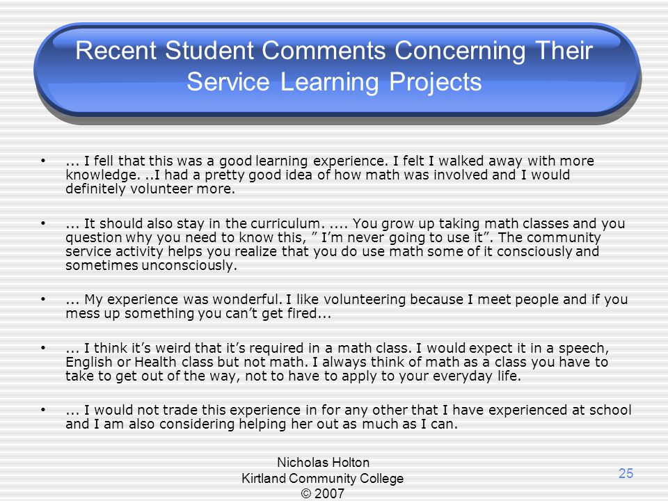 Nicholas Holton Kirtland Community College © 2007 25 Recent Student Comments Concerning Their Service Learning Projects... I fell that this was a good