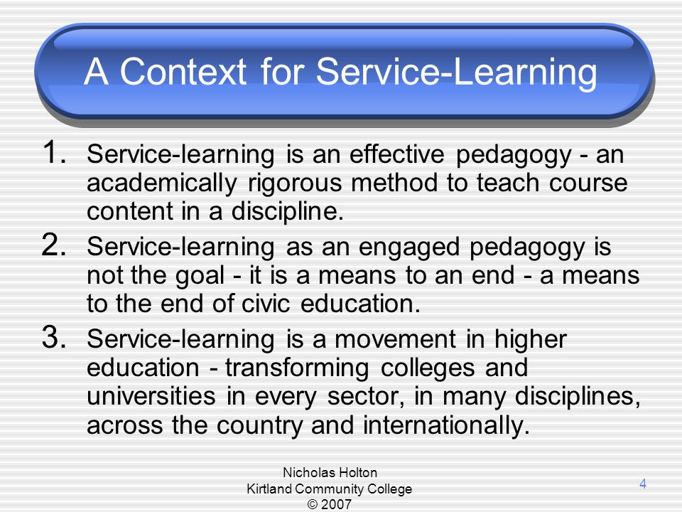 Nicholas Holton Kirtland Community College © 2007 4 A Context for Service-Learning 1. Service-learning is an effective pedagogy - an academically rigo