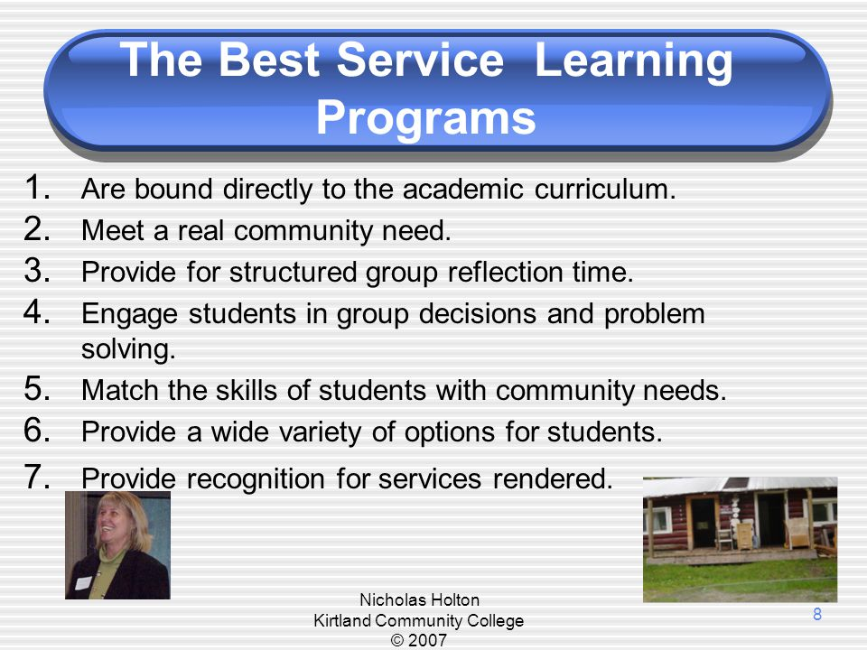 Nicholas Holton Kirtland Community College © 2007 8 The Best Service Learning Programs 1. Are bound directly to the academic curriculum. 2. Meet a rea