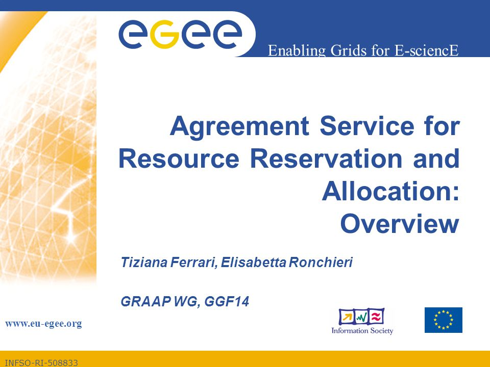 INFSO-RI-508833 Enabling Grids for E-sciencE www.eu-egee.org Agreement Service for Resource Reservation and Allocation: Overview Tiziana Ferrari, Elisabetta Ronchieri GRAAP WG, GGF14
