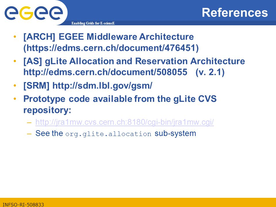 Enabling Grids for E-sciencE INFSO-RI-508833 References [ARCH] EGEE Middleware Architecture (https://edms.cern.ch/document/476451) [AS] gLite Allocation and Reservation Architecture http://edms.cern.ch/document/508055 (v.