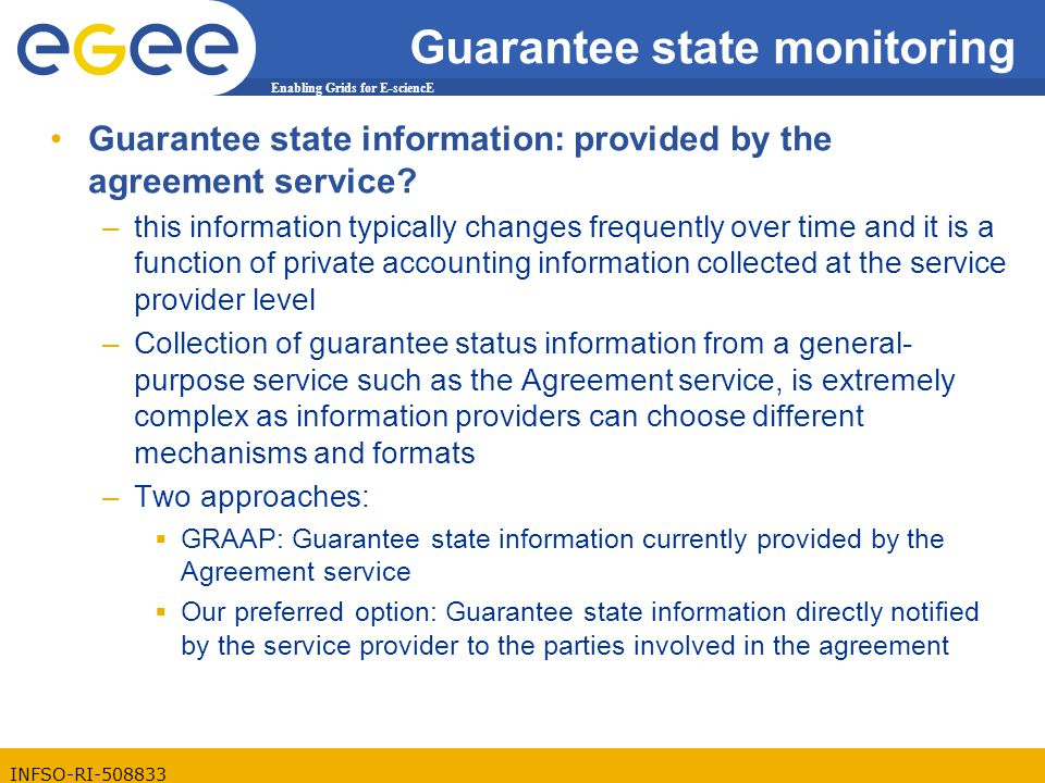 Enabling Grids for E-sciencE INFSO-RI-508833 Guarantee state monitoring Guarantee state information: provided by the agreement service.