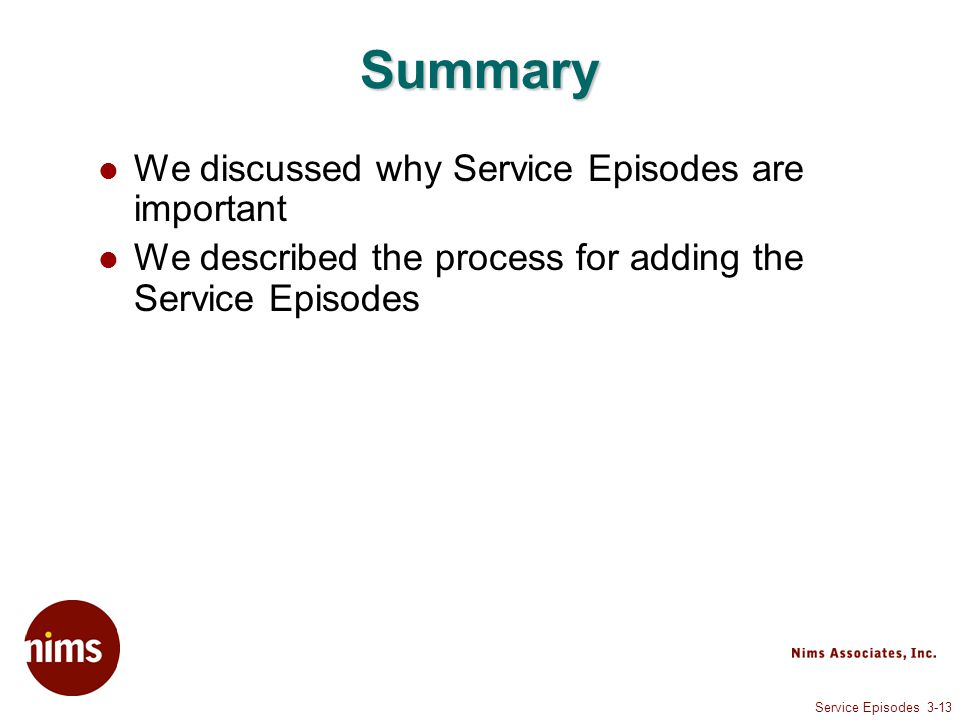 Service Episodes 3-13 Summary We discussed why Service Episodes are important We described the process for adding the Service Episodes