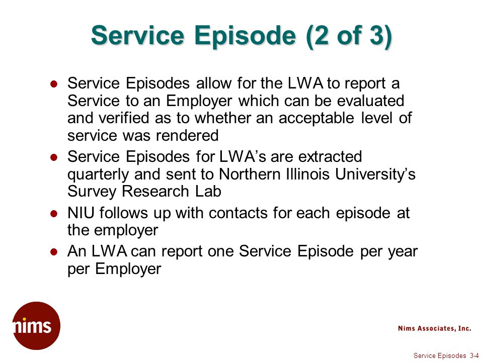 Service Episodes 3-4 Service Episode (2 of 3) Service Episodes allow for the LWA to report a Service to an Employer which can be evaluated and verified as to whether an acceptable level of service was rendered Service Episodes for LWA's are extracted quarterly and sent to Northern Illinois University's Survey Research Lab NIU follows up with contacts for each episode at the employer An LWA can report one Service Episode per year per Employer