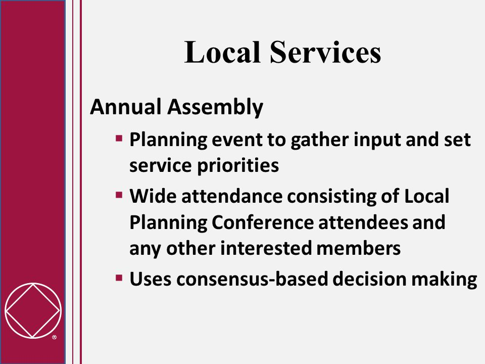  Local Services Annual Assembly  Planning event to gather input and set service priorities  Wide attendance consisting of Local Planning Conference attendees and any other interested members  Uses consensus-based decision making