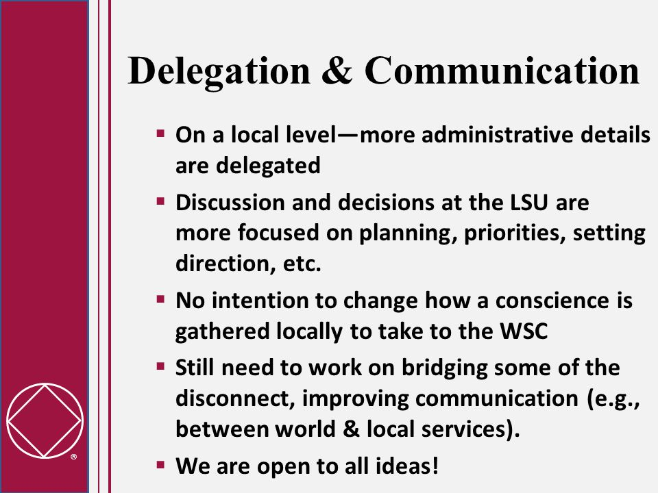  Delegation & Communication  On a local level—more administrative details are delegated  Discussion and decisions at the LSU are more focused on planning, priorities, setting direction, etc.