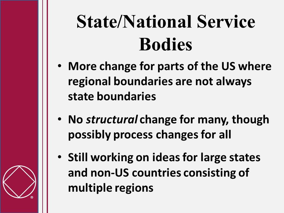  State/National Service Bodies More change for parts of the US where regional boundaries are not always state boundaries No structural change for many, though possibly process changes for all Still working on ideas for large states and non-US countries consisting of multiple regions